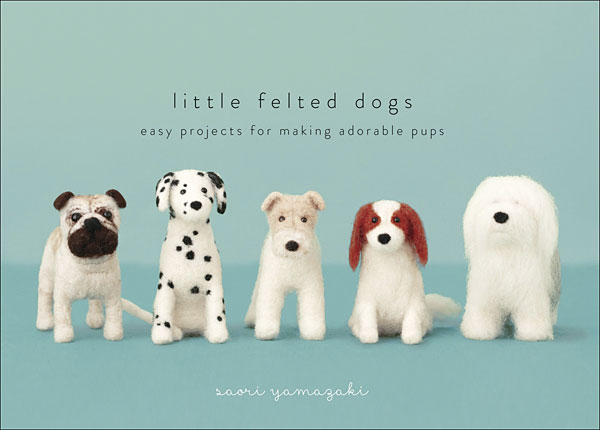 LIttle Felted Dogs: Easy Projects for Making Adorable Pups