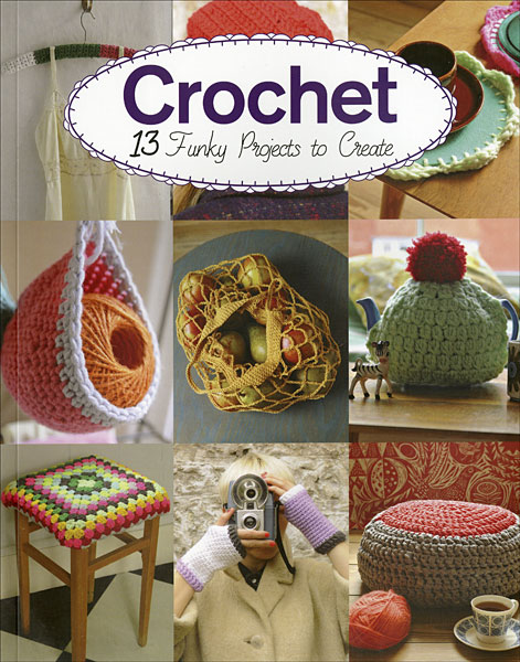 Crochet: 13 Funky Projects to Create